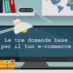quali sono le tre domande fondamentali per il tuo e-commerce?